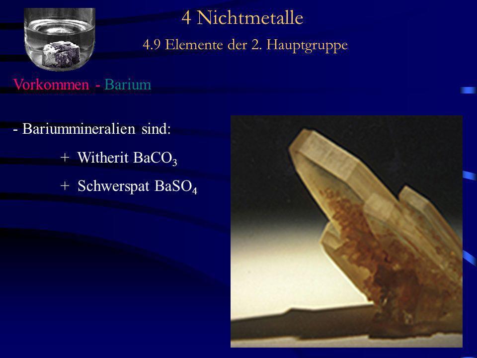 4 Nichtmetalle 4.9 Elemente der 2. Hauptgruppe Vorkommen - Barium - Bariummineralien sind: + Witherit BaCO 3 + Schwerspat BaSO 4