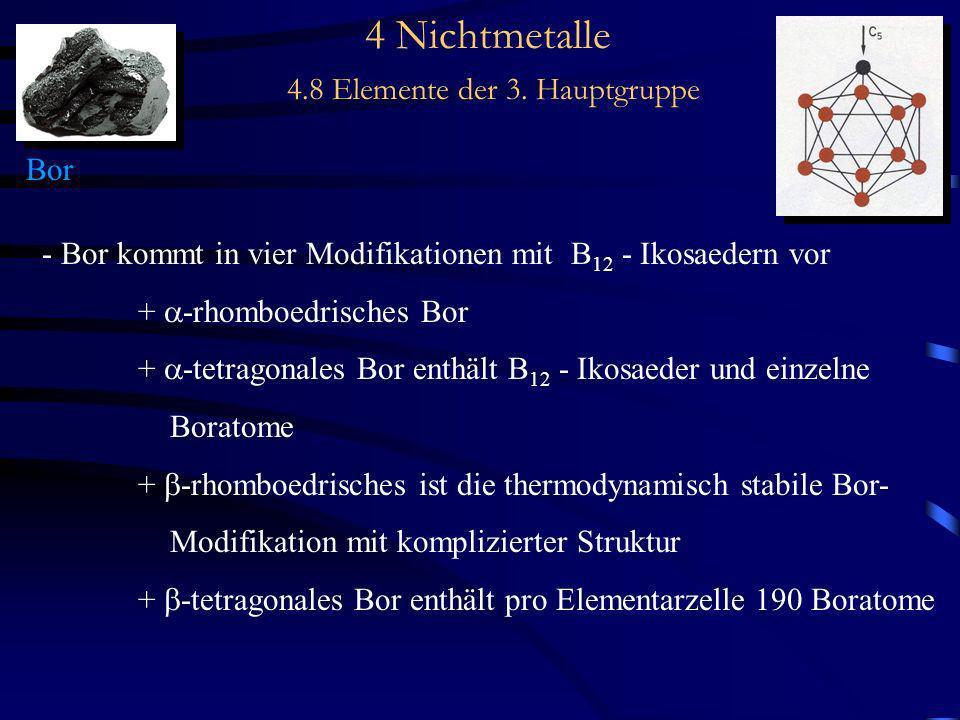 4 Nichtmetalle 4.8 Elemente der 3. Hauptgruppe Bor - Bor kommt in vier Modifikationen mit B 12 - Ikosaedern vor + -rhomboedrisches Bor + -tetragonales