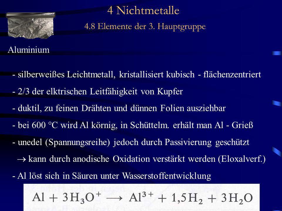 4 Nichtmetalle 4.8 Elemente der 3. Hauptgruppe Aluminium - silberweißes Leichtmetall, kristallisiert kubisch - flächenzentriert - 2/3 der elktrischen