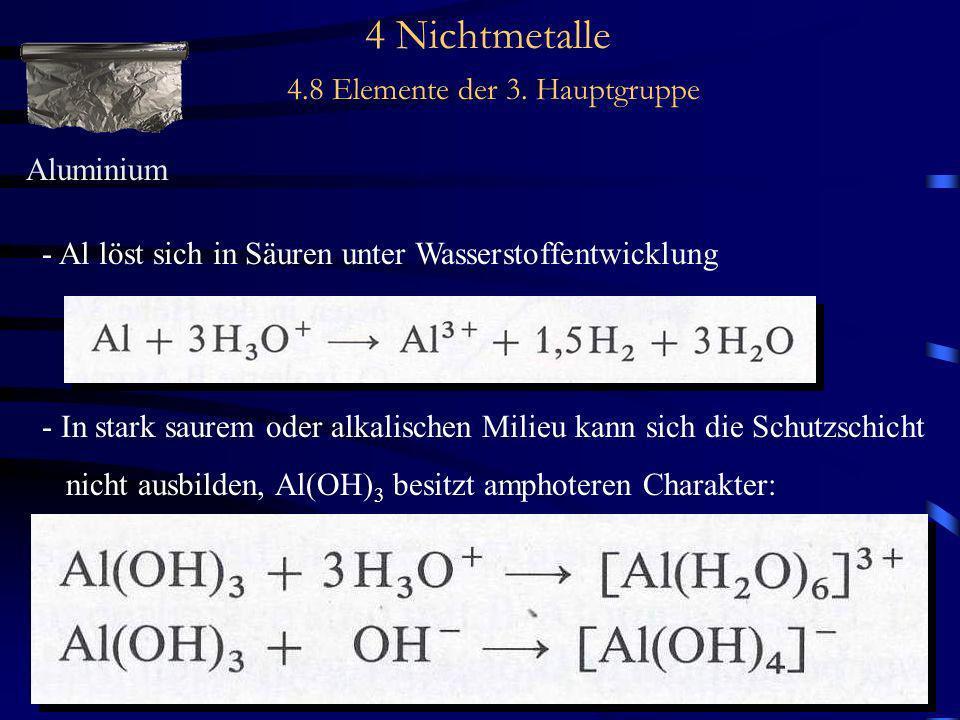 4 Nichtmetalle 4.8 Elemente der 3. Hauptgruppe Aluminium - Al löst sich in Säuren unter Wasserstoffentwicklung - In stark saurem oder alkalischen Mili