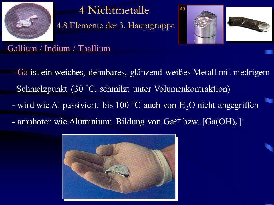 4 Nichtmetalle 4.8 Elemente der 3. Hauptgruppe Gallium / Indium / Thallium - Ga ist ein weiches, dehnbares, glänzend weißes Metall mit niedrigem Schme