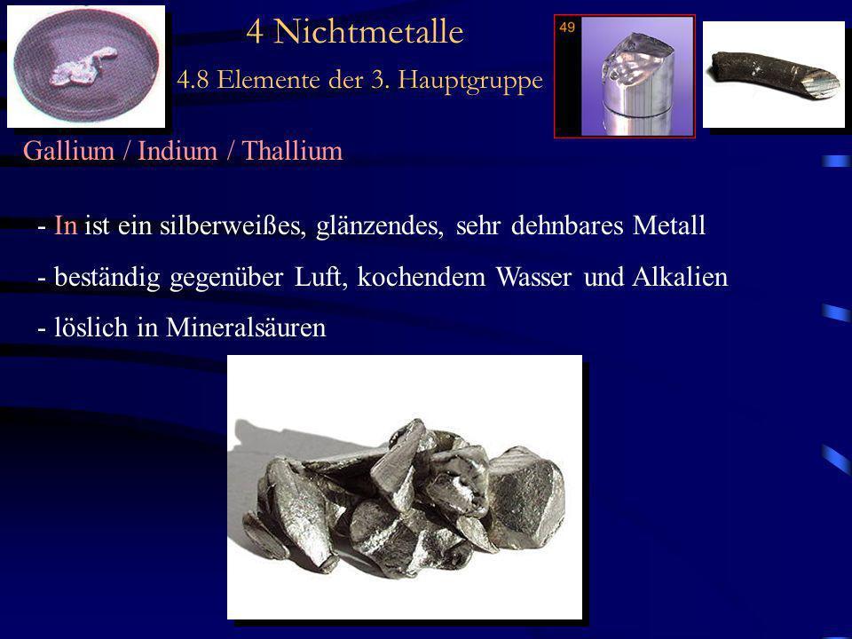 4 Nichtmetalle 4.8 Elemente der 3. Hauptgruppe Gallium / Indium / Thallium - In ist ein silberweißes, glänzendes, sehr dehnbares Metall - beständig ge