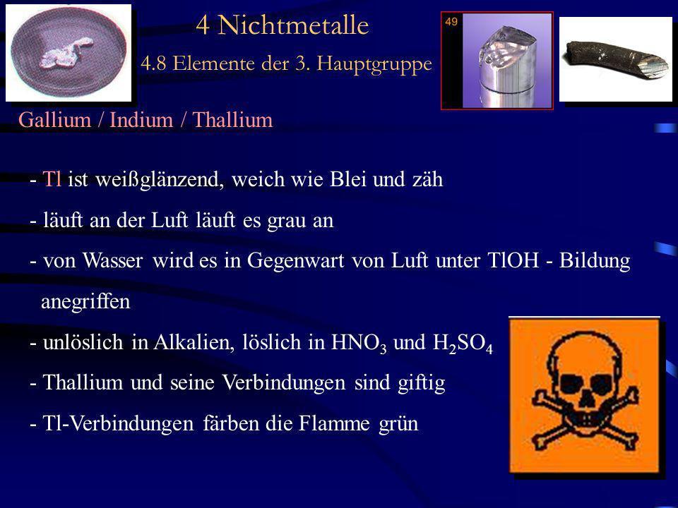4 Nichtmetalle 4.8 Elemente der 3. Hauptgruppe Gallium / Indium / Thallium - Tl ist weißglänzend, weich wie Blei und zäh - läuft an der Luft läuft es