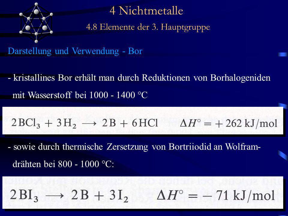 4 Nichtmetalle 4.8 Elemente der 3. Hauptgruppe Darstellung und Verwendung - Bor - kristallines Bor erhält man durch Reduktionen von Borhalogeniden mit