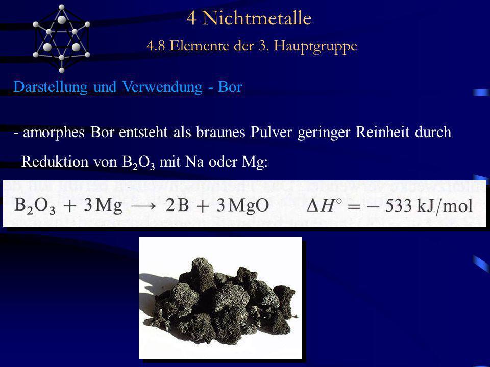 4 Nichtmetalle 4.8 Elemente der 3. Hauptgruppe Darstellung und Verwendung - Bor - amorphes Bor entsteht als braunes Pulver geringer Reinheit durch Red
