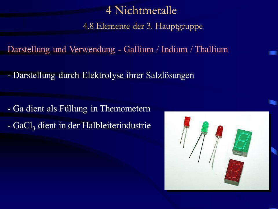 4 Nichtmetalle 4.8 Elemente der 3. Hauptgruppe Darstellung und Verwendung - Gallium / Indium / Thallium - Darstellung durch Elektrolyse ihrer Salzlösu