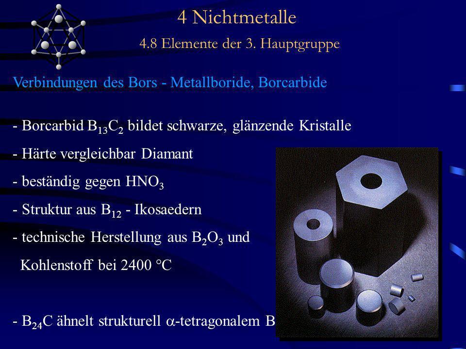 4 Nichtmetalle 4.8 Elemente der 3. Hauptgruppe Verbindungen des Bors - Metallboride, Borcarbide - Borcarbid B 13 C 2 bildet schwarze, glänzende Krista