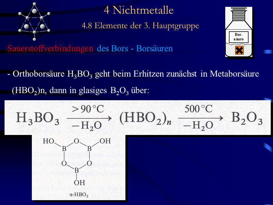 4 Nichtmetalle 4.8 Elemente der 3. Hauptgruppe Sauerstoffverbindungen des Bors - Borsäuren - Orthoborsäure H 3 BO 3 geht beim Erhitzen zunächst in Met