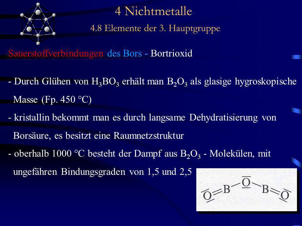 4 Nichtmetalle 4.8 Elemente der 3. Hauptgruppe Sauerstoffverbindungen des Bors - Bortrioxid - Durch Glühen von H 3 BO 3 erhält man B 2 O 3 als glasige