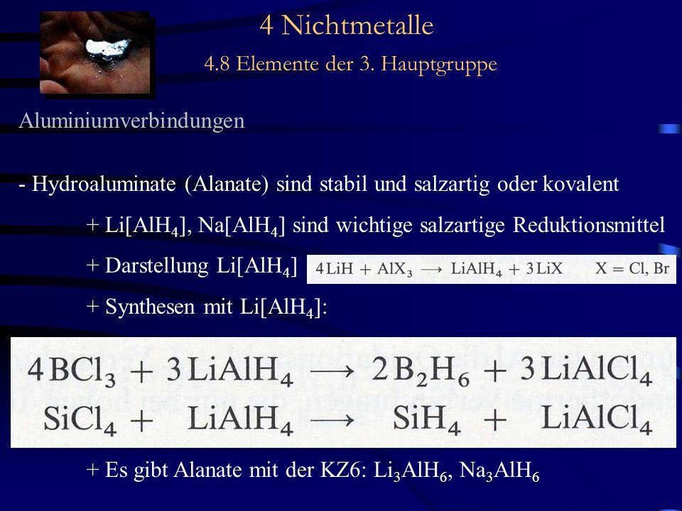 4 Nichtmetalle 4.8 Elemente der 3. Hauptgruppe Aluminiumverbindungen - Hydroaluminate (Alanate) sind stabil und salzartig oder kovalent + Li[AlH 4 ],