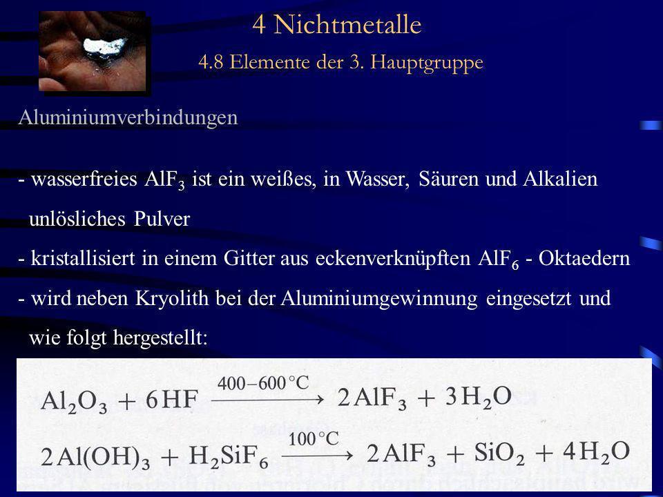 4 Nichtmetalle 4.8 Elemente der 3. Hauptgruppe Aluminiumverbindungen - wasserfreies AlF 3 ist ein weißes, in Wasser, Säuren und Alkalien unlösliches P