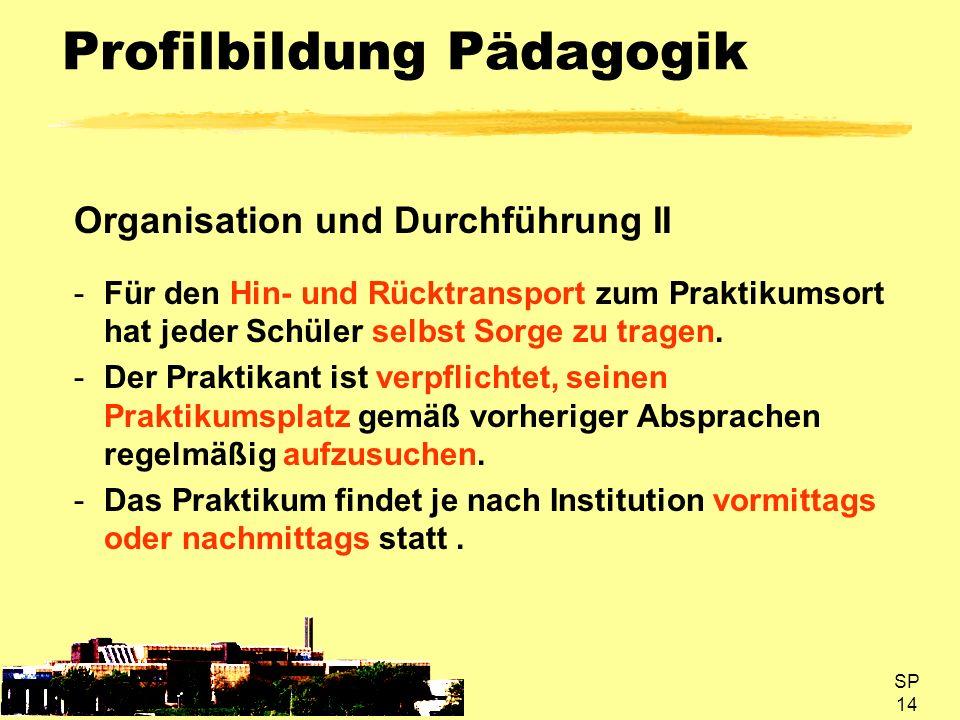 SP 14 Profilbildung Pädagogik Organisation und Durchführung II -Für den Hin- und Rücktransport zum Praktikumsort hat jeder Schüler selbst Sorge zu tra