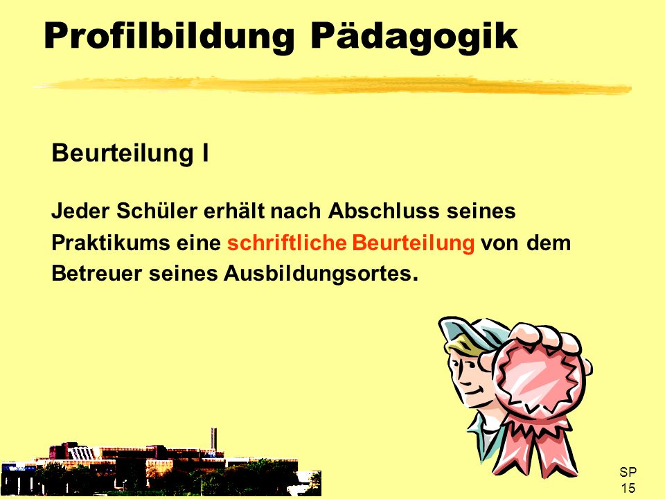SP 15 Profilbildung Pädagogik Beurteilung I Jeder Schüler erhält nach Abschluss seines Praktikums eine schriftliche Beurteilung von dem Betreuer seine