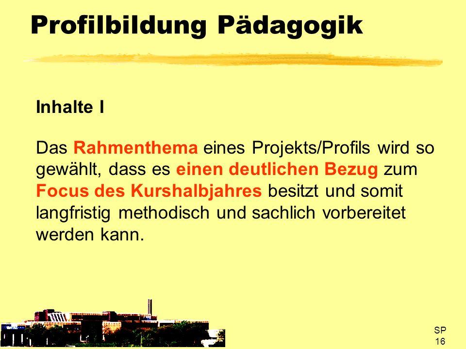 SP 16 Profilbildung Pädagogik Inhalte I Das Rahmenthema eines Projekts/Profils wird so gewählt, dass es einen deutlichen Bezug zum Focus des Kurshalbj