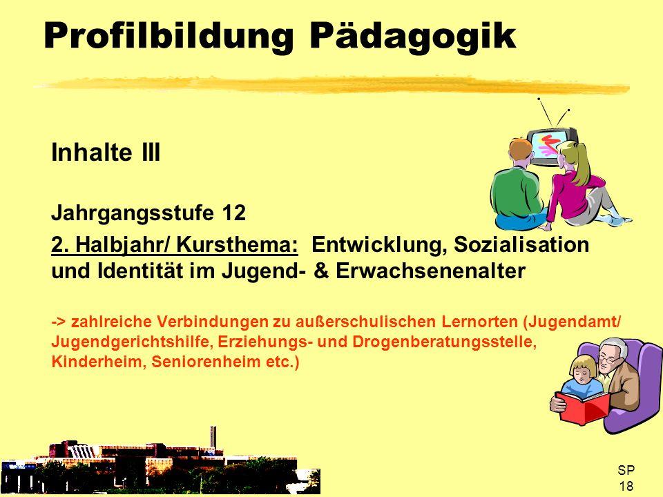 SP 18 Profilbildung Pädagogik Inhalte III Jahrgangsstufe 12 2. Halbjahr/ Kursthema: Entwicklung, Sozialisation und Identität im Jugend- & Erwachsenena