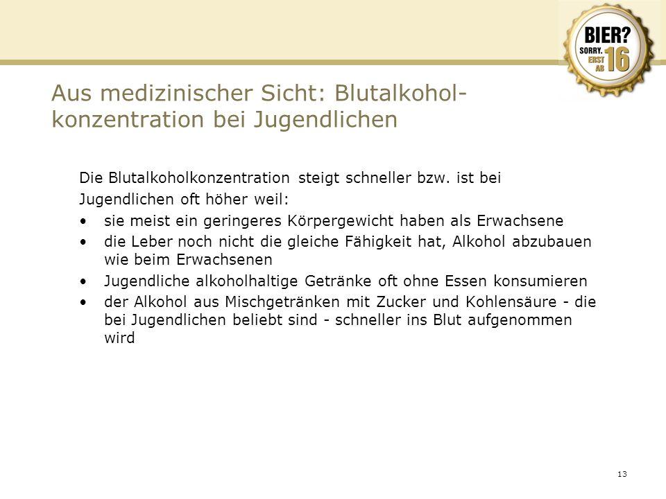 13 Aus medizinischer Sicht: Blutalkohol- konzentration bei Jugendlichen Die Blutalkoholkonzentration steigt schneller bzw. ist bei Jugendlichen oft hö