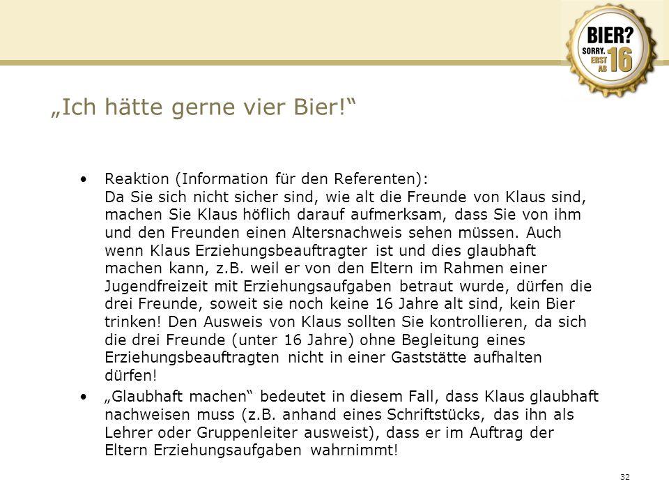 32 Ich hätte gerne vier Bier! Reaktion (Information für den Referenten): Da Sie sich nicht sicher sind, wie alt die Freunde von Klaus sind, machen Sie