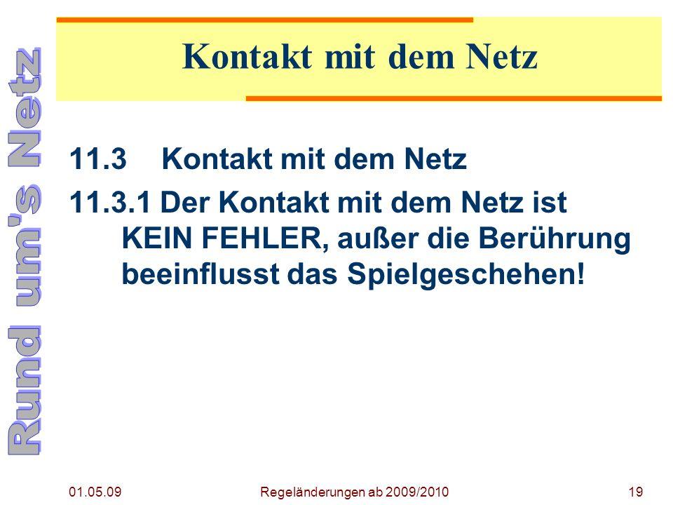 01.05.09 Regeländerungen ab 2009/201019 11.3Kontakt mit dem Netz 11.3.1 Der Kontakt mit dem Netz ist KEIN FEHLER, außer die Berührung beeinflusst das Spielgeschehen.