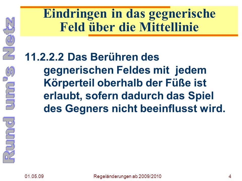 01.05.09 Regeländerungen ab 2009/20104 11.2.2.2Das Berühren des gegnerischen Feldes mit jedem Körperteil oberhalb der Füße ist erlaubt, sofern dadurch das Spiel des Gegners nicht beeinflusst wird.