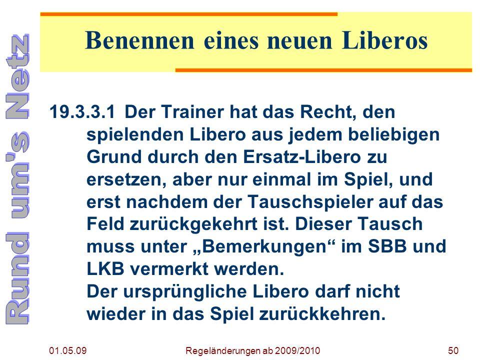 01.05.09 Regeländerungen ab 2009/201050 19.3.3.1Der Trainer hat das Recht, den spielenden Libero aus jedem beliebigen Grund durch den Ersatz-Libero zu ersetzen, aber nur einmal im Spiel, und erst nachdem der Tauschspieler auf das Feld zurückgekehrt ist.