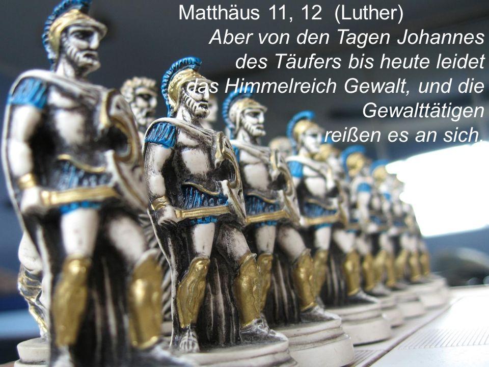 Matthäus 11, 12 (Luther) Aber von den Tagen Johannes des Täufers bis heute leidet das Himmelreich Gewalt, und die Gewalttätigen reißen es an sich.