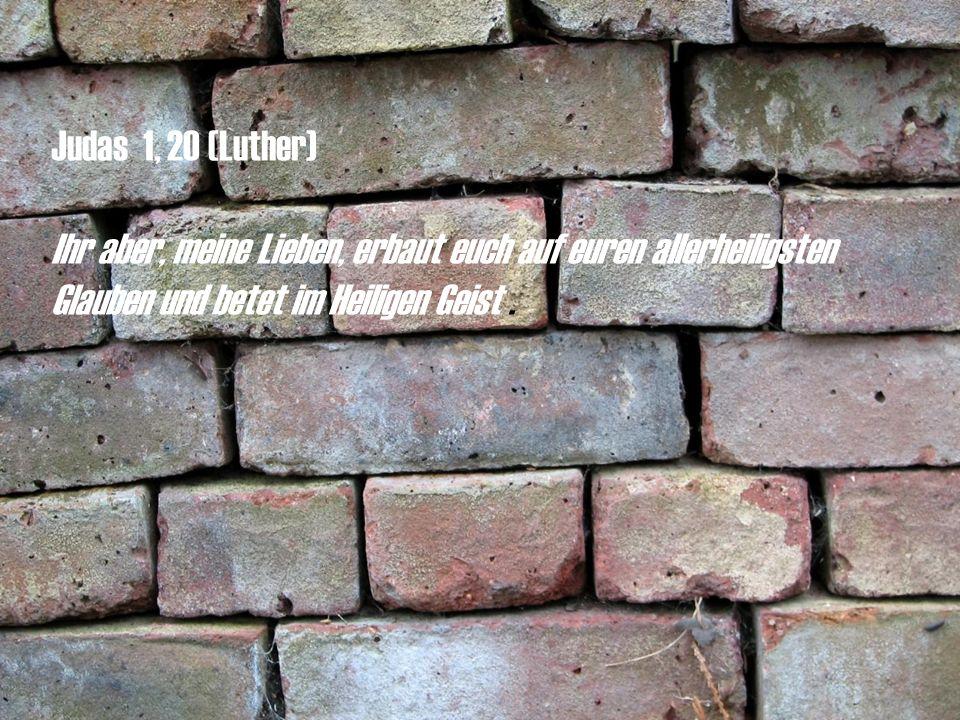 Judas 1, 20 (Luther) Ihr aber, meine Lieben, erbaut euch auf euren allerheiligsten Glauben und betet im Heiligen Geist.