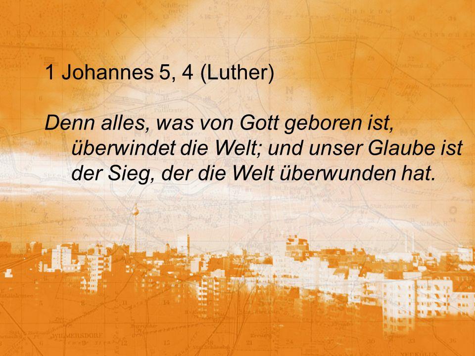 1 Johannes 5, 4 (Luther) Denn alles, was von Gott geboren ist, überwindet die Welt; und unser Glaube ist der Sieg, der die Welt überwunden hat.