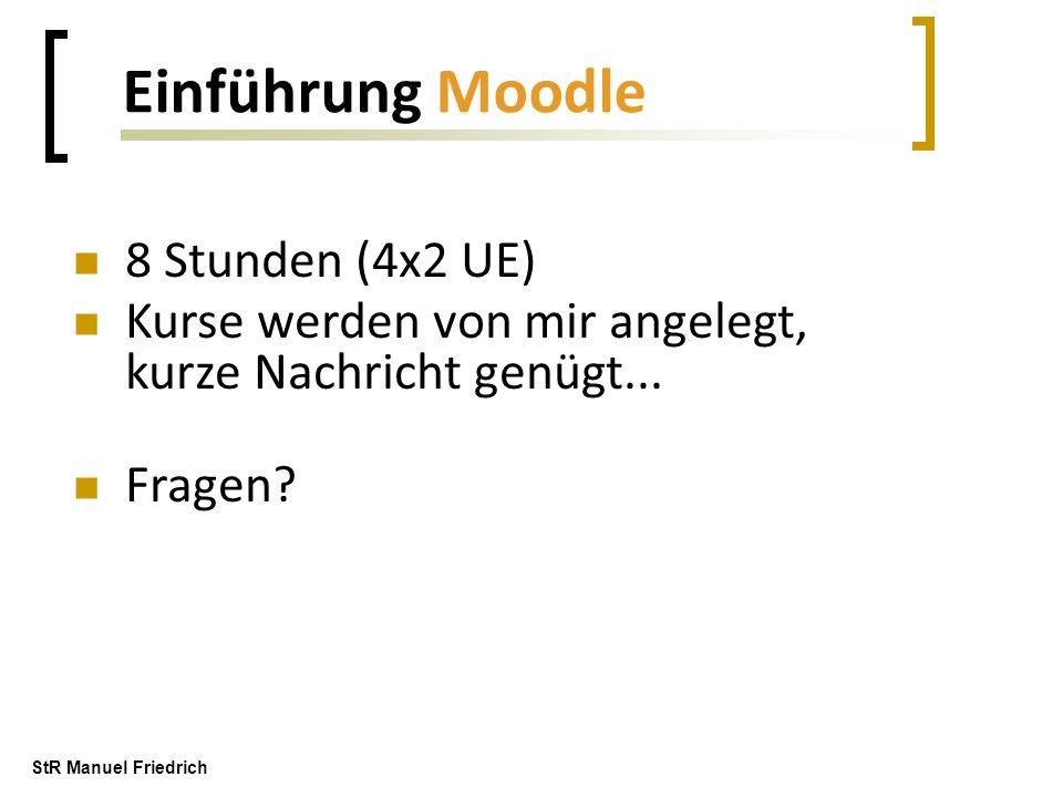 8 Stunden (4x2 UE) Kurse werden von mir angelegt, kurze Nachricht genügt... Fragen? Einführung Moodle StR Manuel Friedrich