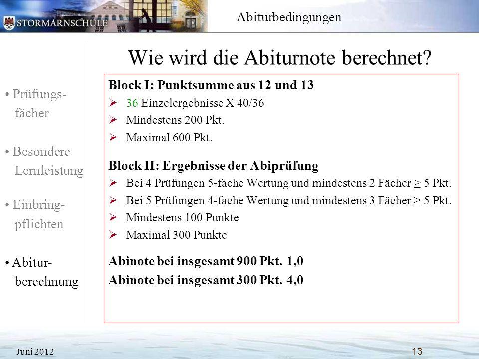 Prüfungs- fächer Besondere Lernleistung Einbring- pflichten Abitur- berechnung Abiturbedingungen Wie wird die Abiturnote berechnet? Juni 201213 Block