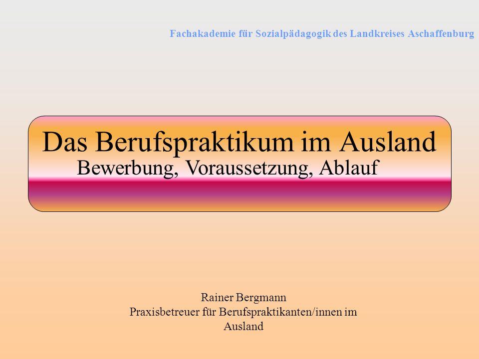 Fachakademie für Sozialpädagogik des Landkreises Aschaffenburg Das Berufspraktikum im Ausland Bewerbung, Voraussetzung, Ablauf Rainer Bergmann Praxisb