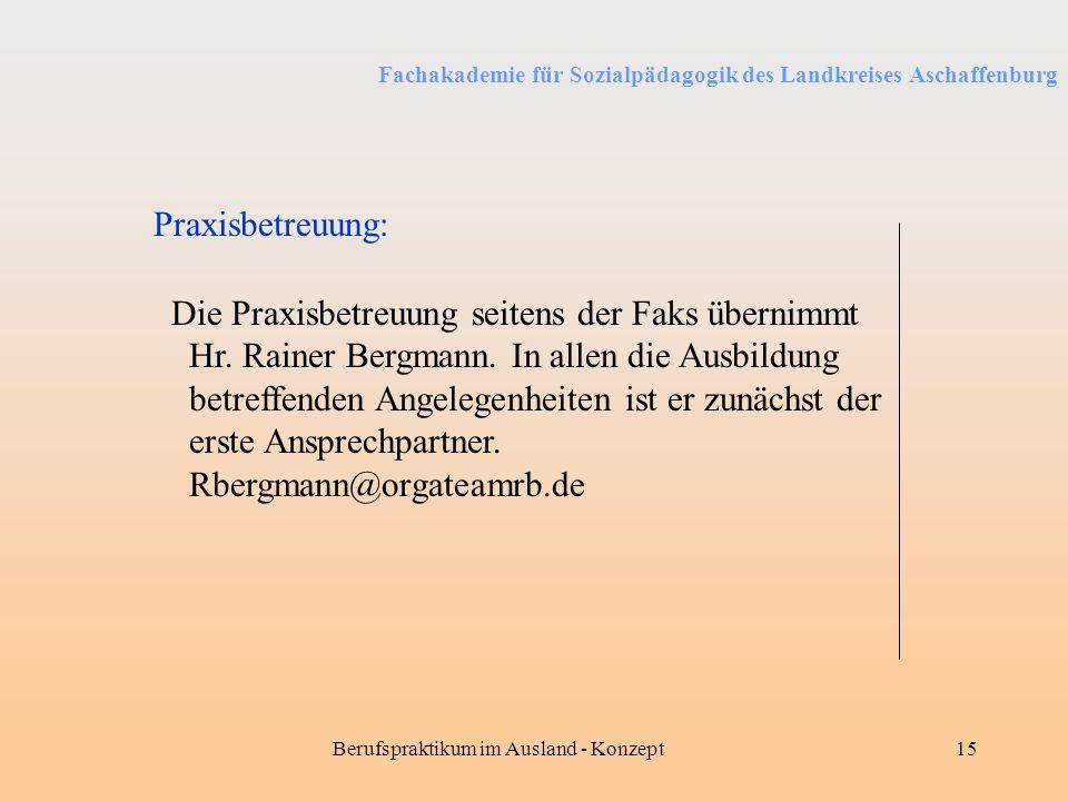 Fachakademie für Sozialpädagogik des Landkreises Aschaffenburg Berufspraktikum im Ausland - Konzept15 Praxisbetreuung: Die Praxisbetreuung seitens der