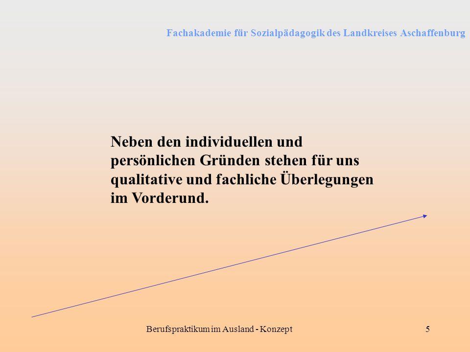 Fachakademie für Sozialpädagogik des Landkreises Aschaffenburg Berufspraktikum im Ausland - Konzept5 Neben den individuellen und persönlichen Gründen