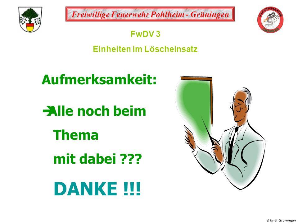Freiwillige Feuerwehr Pohlheim - Grüningen © by JFGrüningen FwDV 3 Einheiten im Löscheinsatz Aufmerksamkeit: Alle noch beim Thema mit dabei ??? DANKE