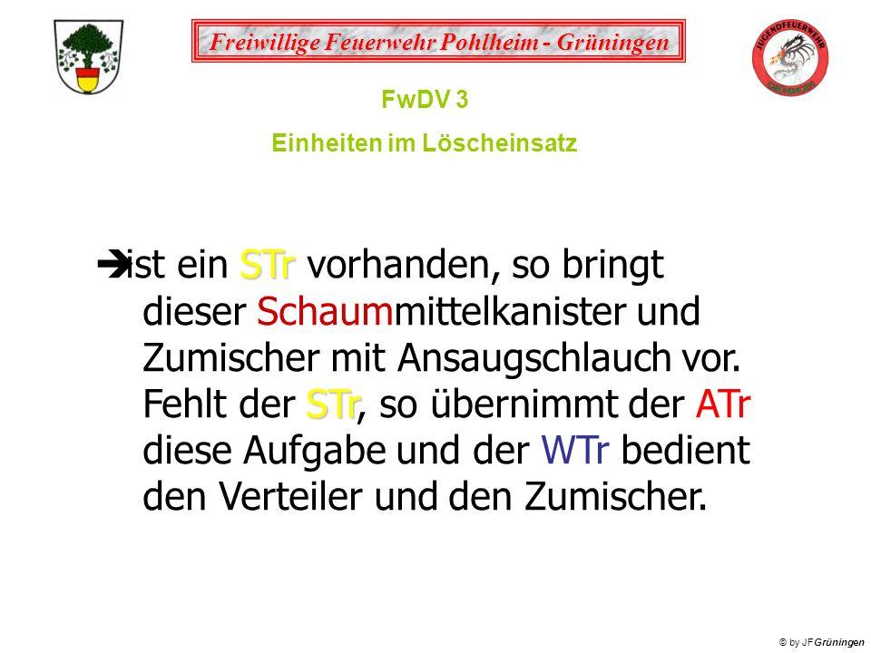 Freiwillige Feuerwehr Pohlheim - Grüningen © by JFGrüningen FwDV 3 Einheiten im Löscheinsatz STr ist ein STr vorhanden, so bringt dieser Schaummittelk