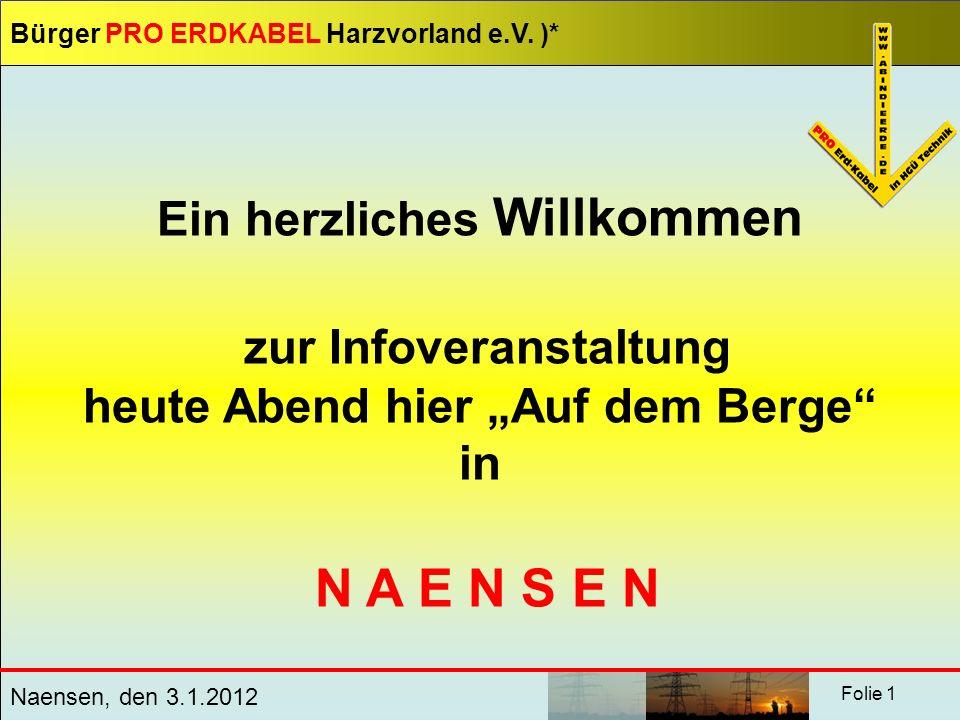Bürger PRO ERDKABEL Harzvorland e.V. )* Naensen, den 3.1.2012 Folie 1 Ein herzliches Willkommen zur Infoveranstaltung heute Abend hier Auf dem Berge i