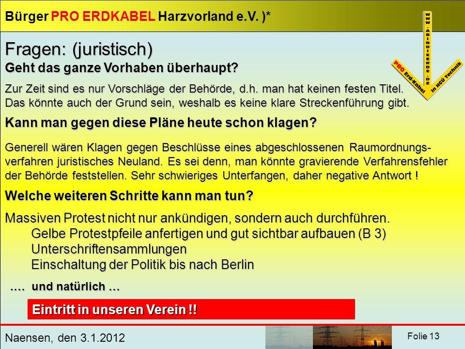 Bürger PRO ERDKABEL Harzvorland e.V. )* Naensen, den 3.1.2012 Folie 13 Fragen: (juristisch) Geht das ganze Vorhaben überhaupt? Zur Zeit sind es nur Vo