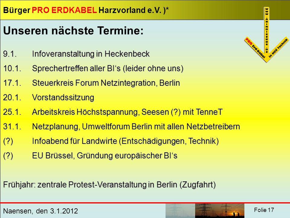 Bürger PRO ERDKABEL Harzvorland e.V. )* Naensen, den 3.1.2012 Folie 17 Unseren nächste Termine: 9.1. Infoveranstaltung in Heckenbeck 10.1. Sprechertre