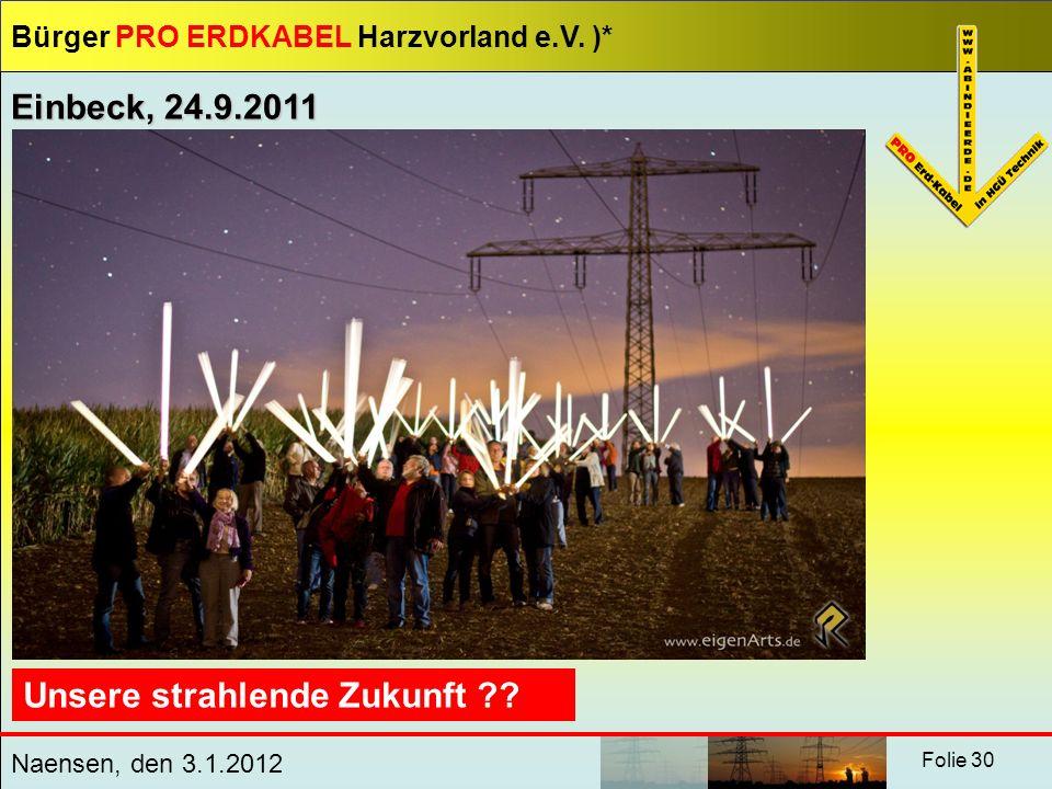 Bürger PRO ERDKABEL Harzvorland e.V. )* Naensen, den 3.1.2012 Folie 30 Unsere strahlende Zukunft ?? Einbeck, 24.9.2011