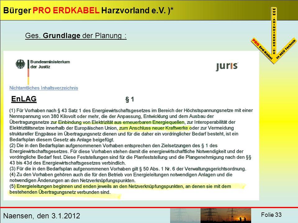 Bürger PRO ERDKABEL Harzvorland e.V. )* Naensen, den 3.1.2012 Folie 33 Ges. Grundlage der Planung : EnLAG