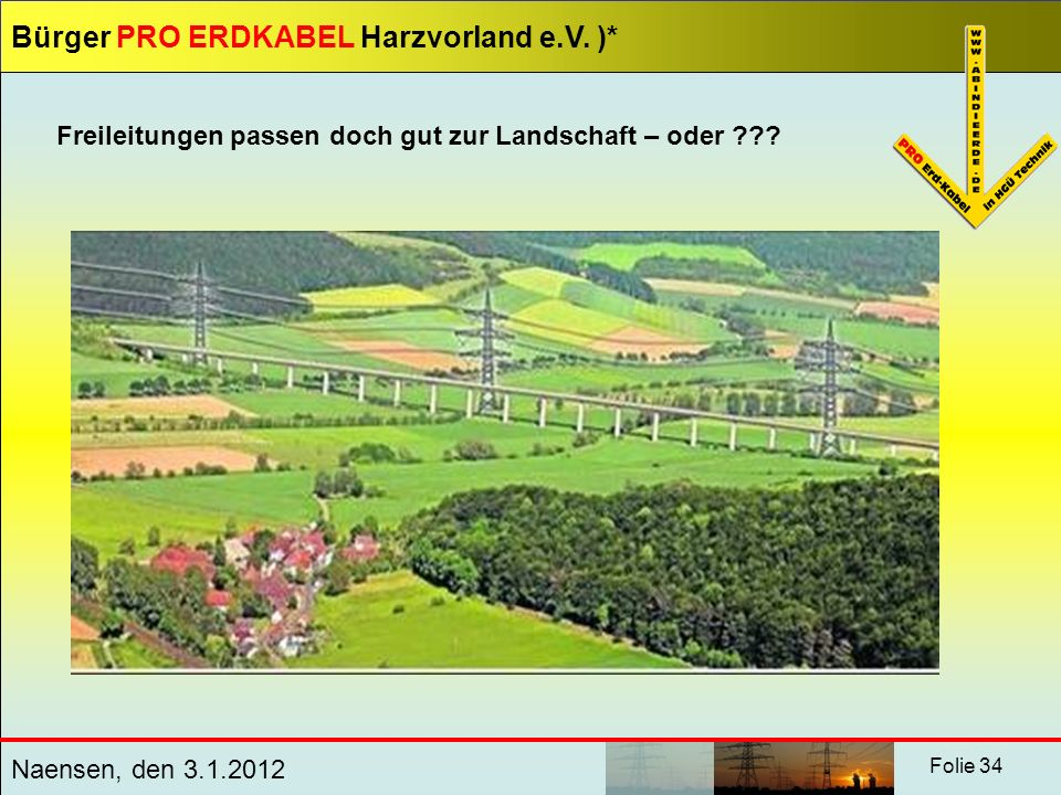 Bürger PRO ERDKABEL Harzvorland e.V. )* Naensen, den 3.1.2012 Folie 34 Freileitungen passen doch gut zur Landschaft – oder ???