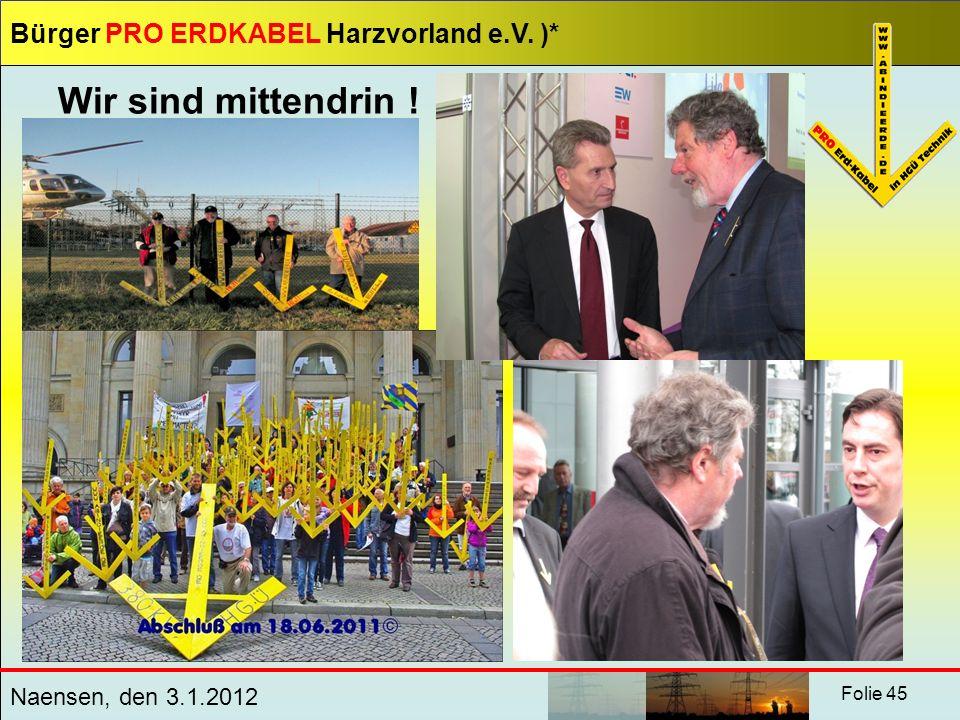Bürger PRO ERDKABEL Harzvorland e.V. )* Naensen, den 3.1.2012 Folie 45 Wir sind mittendrin !