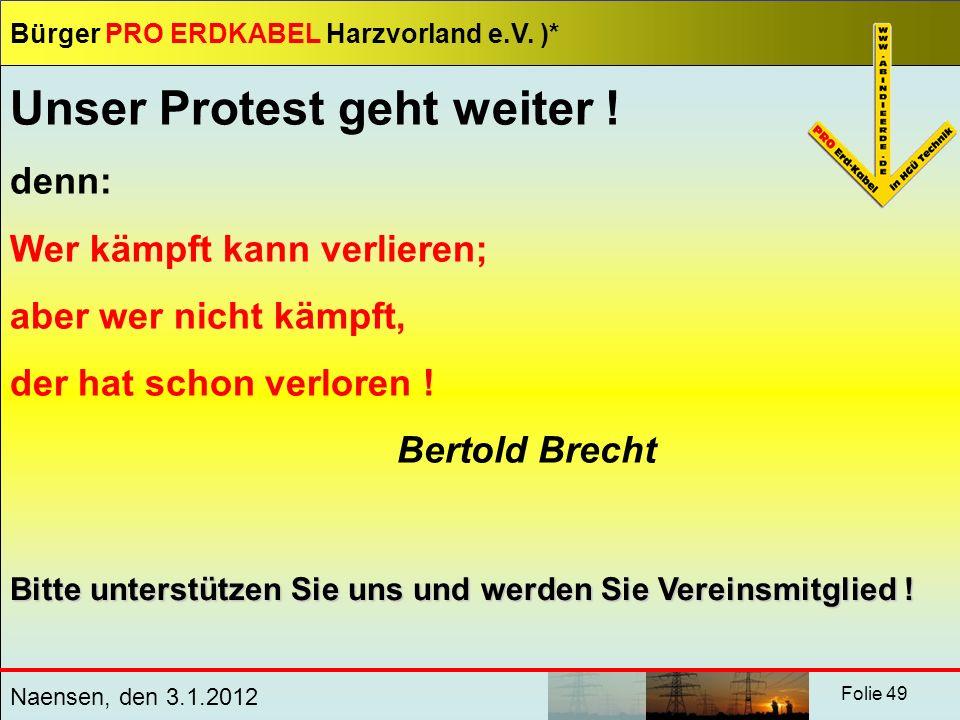 Bürger PRO ERDKABEL Harzvorland e.V. )* Naensen, den 3.1.2012 Folie 49 Unser Protest geht weiter ! denn: Wer kämpft kann verlieren; aber wer nicht käm
