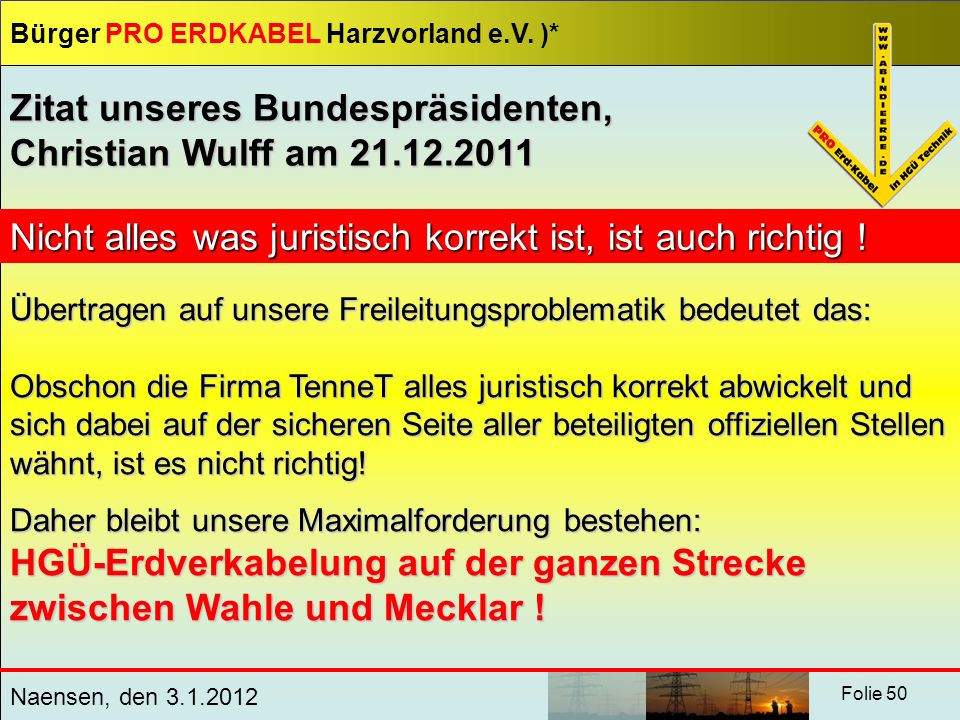 Bürger PRO ERDKABEL Harzvorland e.V. )* Naensen, den 3.1.2012 Folie 50 Zitat unseres Bundespräsidenten, Christian Wulff am 21.12.2011 Nicht alles was