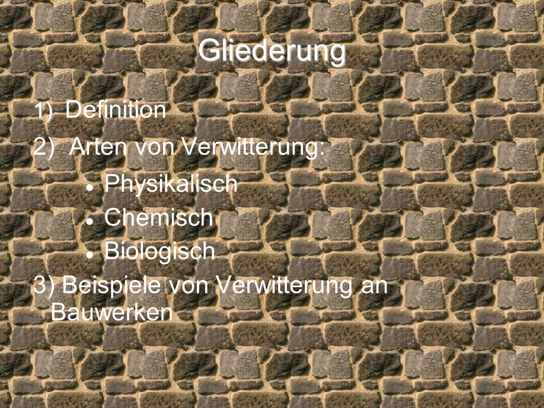 Gliederung 1) 1) Definition 2) Arten von Verwitterung: Physikalisch Chemisch Biologisch 3) Beispiele von Verwitterung an Bauwerken