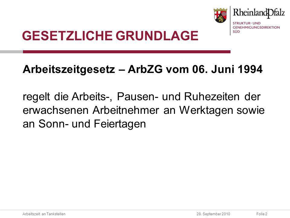 Folie 2Arbeitszeit an Tankstellen28. September 2010 GESETZLICHE GRUNDLAGE Arbeitszeitgesetz – ArbZG vom 06. Juni 1994 regelt die Arbeits-, Pausen- und