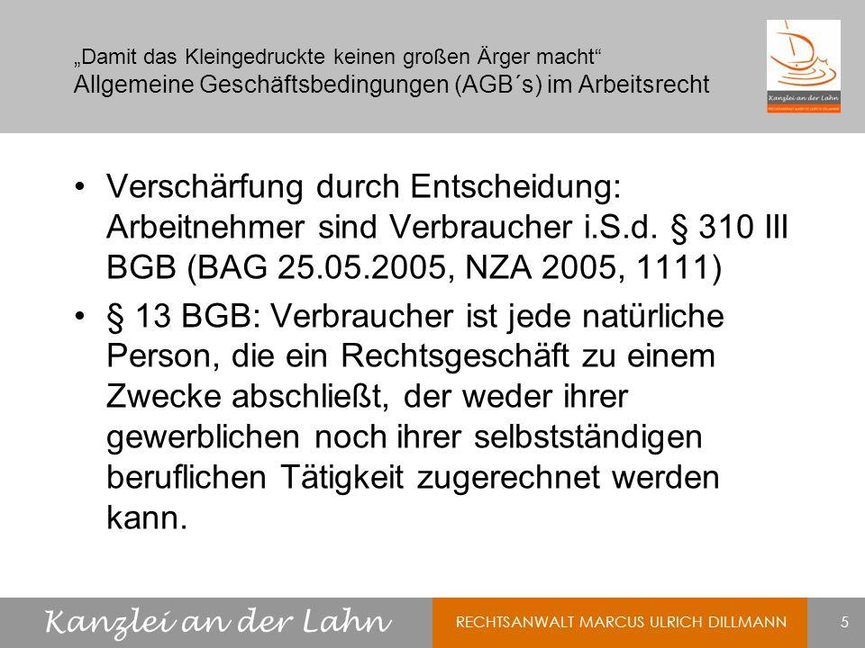 Kanzlei an der Lahn RECHTSANWALT MARCUS ULRICH DILLMANN 6 Damit das Kleingedruckte keinen großen Ärger macht Allgemeine Geschäftsbedingungen (AGB´s) im Arbeitsrecht Anwendung des § 310 III BGB bedeutet: Fiktion, das AGB vom Unternehmer (ArbG) gestellt sind Inhaltskontrolle auch dann, wenn AGB nur zur einmaligen Verwendung bestimmt sind (-> ein ArbN wird beschäftigt.) und ArbN keinen Einfluss auf den Inhalt nehmen kann.