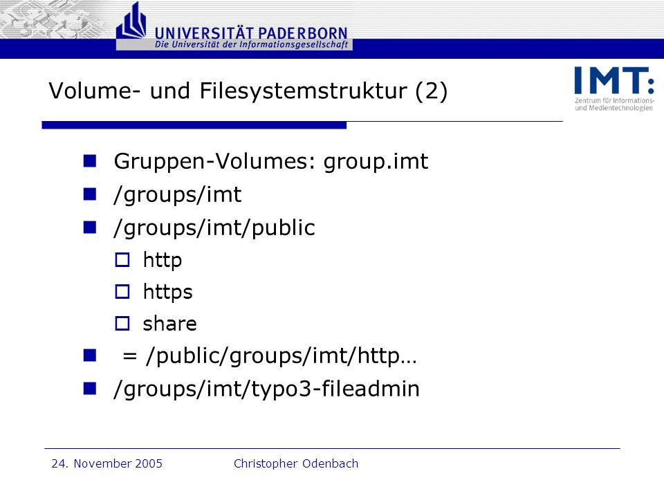 Dr. G. Oevel 24. November 2005Christopher Odenbach Volume- und Filesystemstruktur (2) Gruppen-Volumes: group.imt /groups/imt /groups/imt/public http h