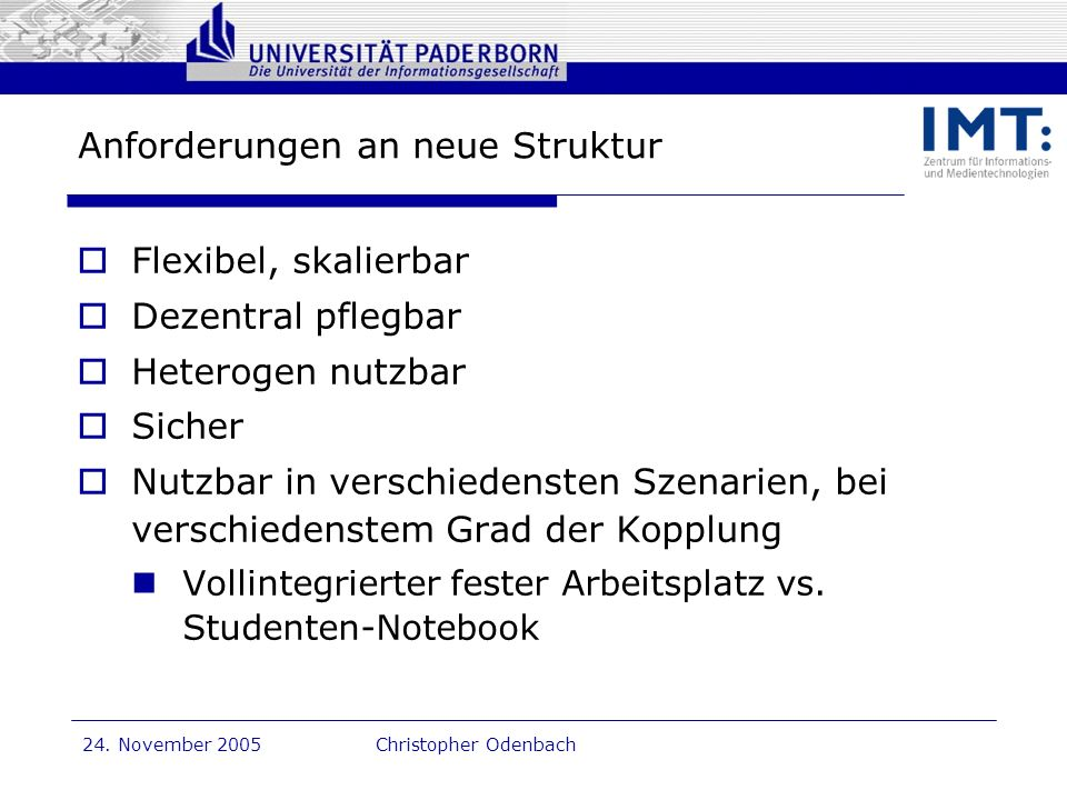 Dr. G. Oevel 24. November 2005Christopher Odenbach Anforderungen an neue Struktur Flexibel, skalierbar Dezentral pflegbar Heterogen nutzbar Sicher Nut
