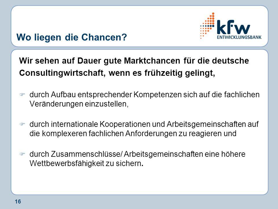 16 Wo liegen die Chancen? Wir sehen auf Dauer gute Marktchancen für die deutsche Consultingwirtschaft, wenn es frühzeitig gelingt, durch Aufbau entspr