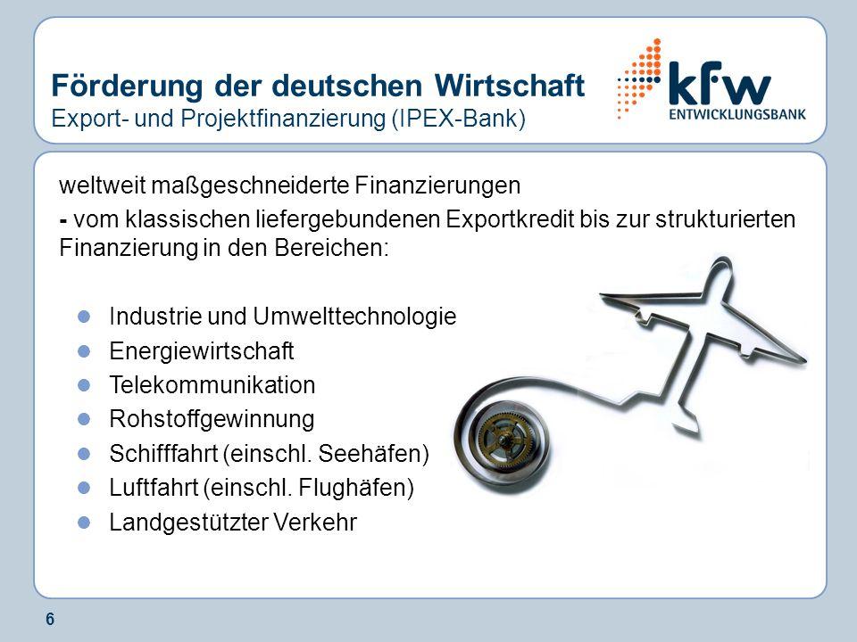 6 Förderung der deutschen Wirtschaft Export- und Projektfinanzierung (IPEX-Bank) weltweit maßgeschneiderte Finanzierungen - vom klassischen liefergebu